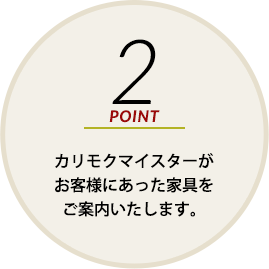 POINT2 カリモクマイスターがお客様にあった家具をご案内いたします。