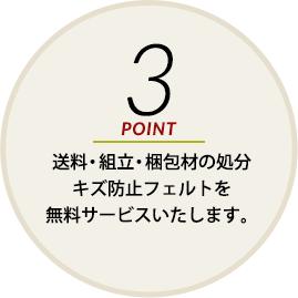 POINT3 送料・組立・梱包材の処分キズ防止フェルトを無料サービスいたします。