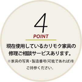 POINT4 現在使用しているカリモク家具の修理ご相談サービスあります。※家具の写真・製造番号(可能であれば)をご持参ください。