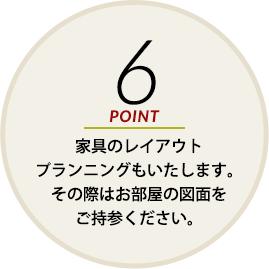 POINT6 家具のレイアウトプランニングもいたします。その際はお部屋の図面をご持参ください。